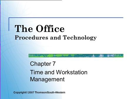 The Office Procedures and Technology Chapter 7 Time and Workstation Management Copyright© 2007 Thomson/South-Western.