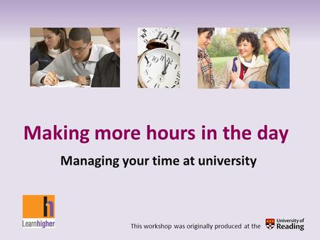 Making more hours in the day Managing your time at university This workshop was originally produced at the.