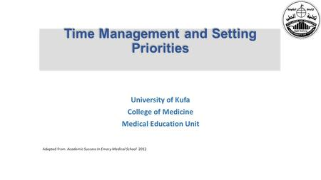 Time Management and Setting Priorities University of Kufa College of Medicine Medical Education Unit Adapted from Academic Success In Emory Medical School.