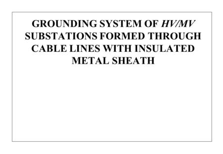 GROUNDING SYSTEM OF HV/MV SUBSTATIONS FORMED THROUGH CABLE LINES WITH INSULATED METAL SHEATH.