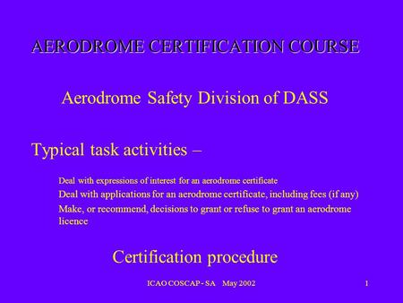 ICAO COSCAP - SA May 20021 AERODROME CERTIFICATION COURSE Aerodrome Safety Division of DASS Typical task activities – Deal with expressions of interest.