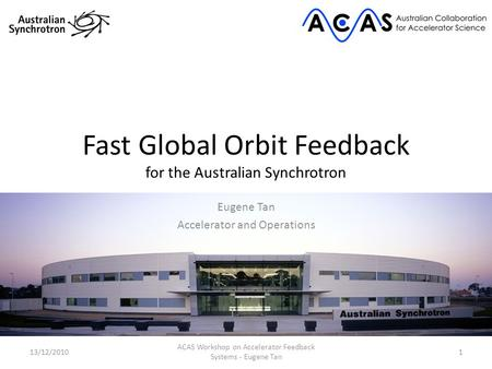 Fast Global Orbit Feedback for the Australian Synchrotron Eugene Tan Accelerator and Operations 13/12/20101 ACAS Workshop on Accelerator Feedback Systems.