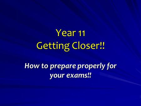 Year 11 Getting Closer!! How to prepare properly for your exams!!