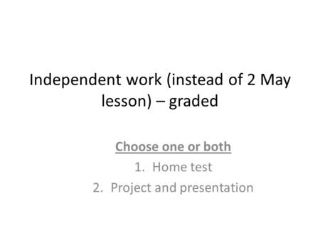Independent work (instead of 2 May lesson) – graded Choose one or both 1.Home test 2.Project and presentation.