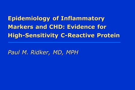 Epidemiology of Inflammatory Markers and CHD: Evidence for High-Sensitivity C-Reactive Protein Paul M. Ridker, MD, MPH.