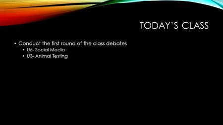 TODAY'S CLASS Conduct the first round of the class debates U5- Social Media U3- Animal Testing.