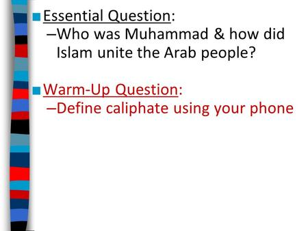 ■ Essential Question: – Who was Muhammad & how did Islam unite the Arab people? ■ Warm-Up Question: – Define caliphate using your phone.