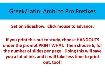 Greek/Latin: Ambi to Pro Prefixes Set on Slideshow. Click mouse to advance. If you print this out to study, choose HANDOUTS under the prompt PRINT WHAT.