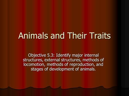 Objective 5.3: Identify major internal structures, external structures, methods of locomotion, methods of reproduction, and stages of development of animals.
