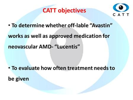 "CATT objectives To determine whether off-lable ""Avastin"" works as well as approved medication for neovascular AMD- ""Lucentis"" To evaluate how often treatment."
