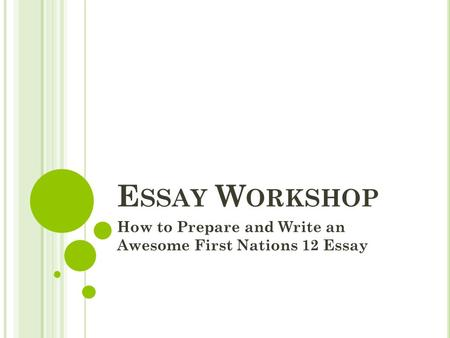 E SSAY W ORKSHOP How to Prepare and Write an Awesome First Nations 12 Essay.