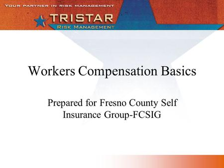 Workers Compensation Basics Prepared for Fresno County Self Insurance Group-FCSIG.