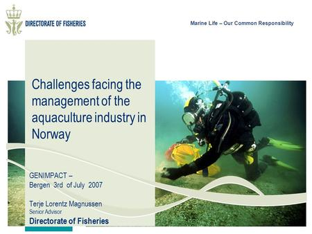 Marine Life – Our Common Responsibility Challenges facing the management of the aquaculture industry in Norway GENIMPACT – Bergen 3rd of July 2007 Terje.