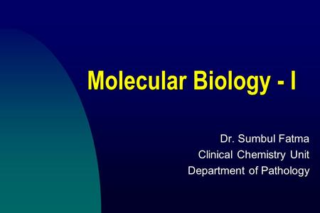Molecular Biology - I Dr. Sumbul Fatma Clinical Chemistry Unit Department of Pathology.