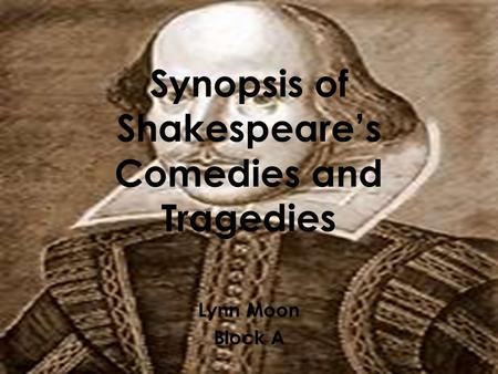 Synopsis of Shakespeare's Comedies and Tragedies Lynn Moon Block A.