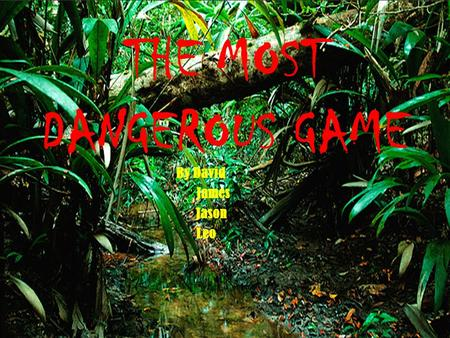 By David James Jason Leo THE MOST DANGEROUS GAME.
