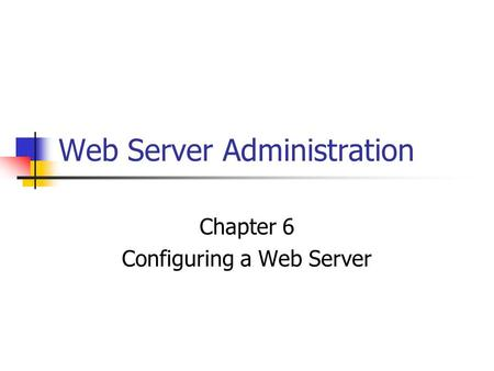 Web Server Administration Chapter 6 Configuring a Web Server.