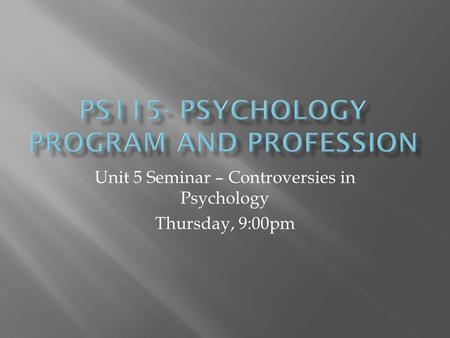 Unit 5 Seminar – Controversies in Psychology Thursday, 9:00pm.