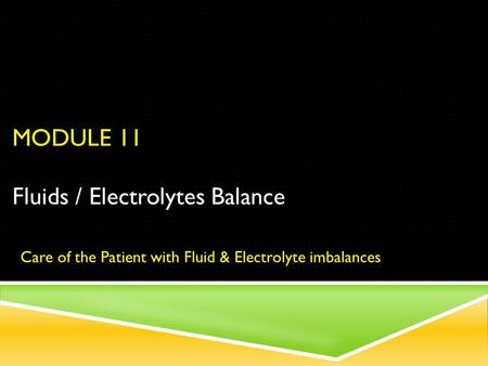 MODULE 11 Fluids / Electrolytes Balance Care of the Patient with Fluid & Electrolyte imbalances.