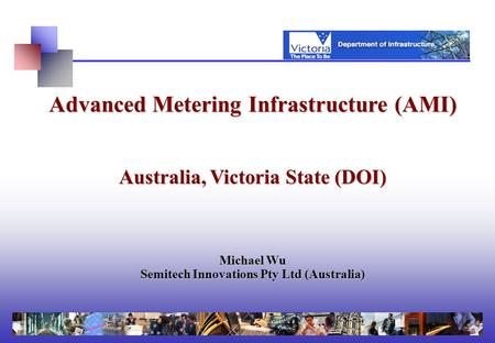 Advanced Metering Infrastructure (AMI) Australia, Victoria State (DOI) Michael Wu Semitech Innovations Pty Ltd (Australia)
