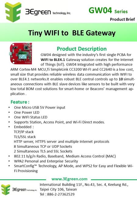 GW04 Series Tiny WIFI to BLE Gateway Product Description GW04 designed with the industry's first single PCBA for WIFI to BLE4.1 Gateway solution creates.