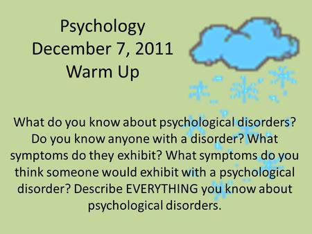 Psychology December 7, 2011 Warm Up What do you know about psychological disorders? Do you know anyone with a disorder? What symptoms do they exhibit?