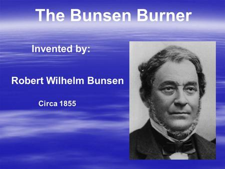 The Bunsen Burner Invented by: Robert Wilhelm Bunsen Circa 1855.