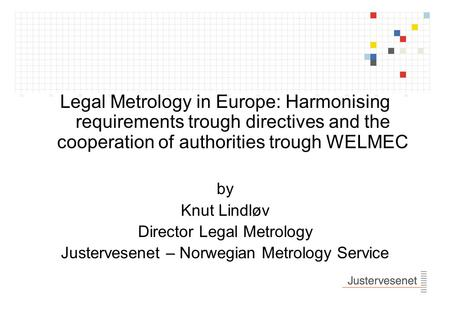 Legal Metrology in Europe: Harmonising requirements trough directives and the cooperation of authorities trough WELMEC by Knut Lindløv Director Legal.