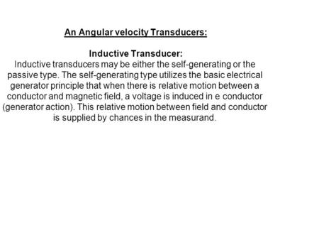 An Angular velocity Transducers: Inductive Transducer: Inductive transducers may be either the self-generating or the passive type. The self-generating.