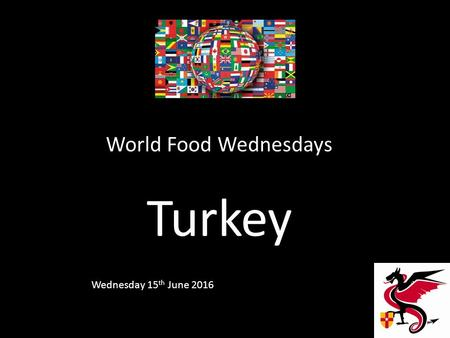 World Food Wednesdays Turkey Wednesday 15 th June 2016.