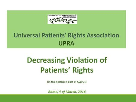 Universal Patients' Rights Association UPRA Decreasing Violation of Patients' Rights (in the northern part of Cyprus) Rome, 4 of March, 2016.