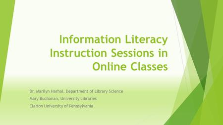 Information Literacy Instruction Sessions in Online Classes Dr. Marilyn Harhai, Department of Library Science Mary Buchanan, University Libraries Clarion.