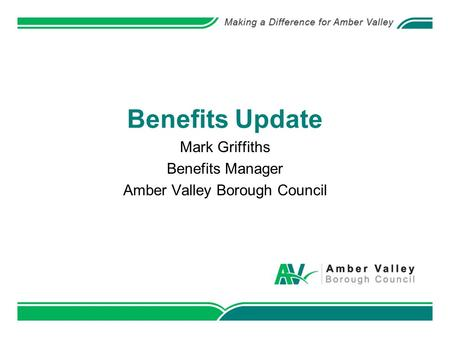 Benefits Update Mark Griffiths Benefits Manager Amber Valley Borough Council.