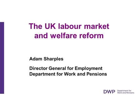The UK labour market and welfare reform Adam Sharples Director General for Employment Department for Work and Pensions.