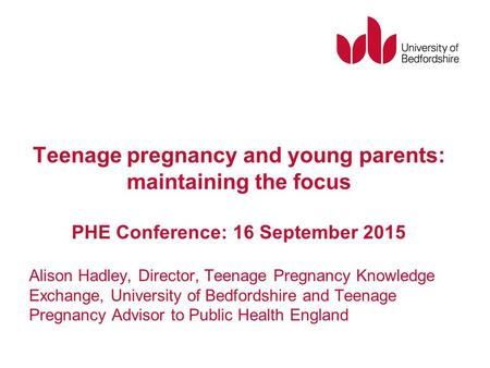 Teenage pregnancy and young parents: maintaining the focus PHE Conference: 16 September 2015 Alison Hadley, Director, Teenage Pregnancy Knowledge Exchange,