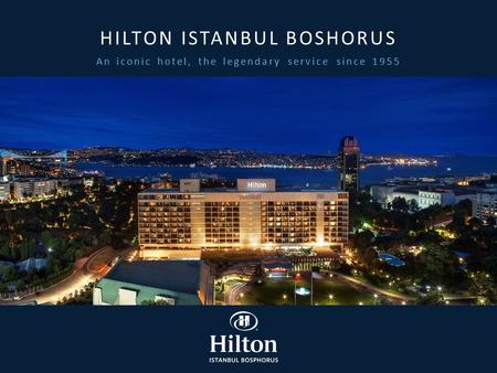 An iconic hotel, the legendary service since 1955 HILTON ISTANBUL BOSHORUS.