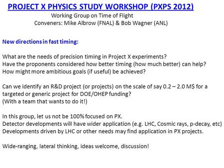 PROJECT X PHYSICS STUDY WORKSHOP (PXPS 2012) Working Group on Time of Flight Conveners: Mike Albrow (FNAL) & Bob Wagner (ANL) New directions in fast timing:
