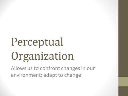Perceptual Organization Allows us to confront changes in our environment; adapt to change.
