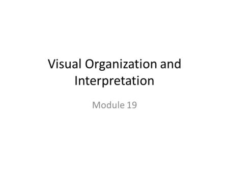 Visual Organization and Interpretation Module 19.