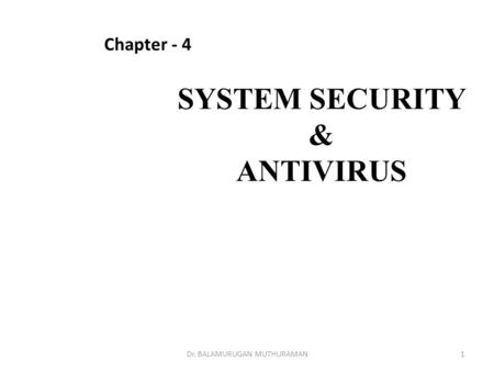 SYSTEM SECURITY & ANTIVIRUS Chapter - 4 1Dr. BALAMURUGAN MUTHURAMAN.