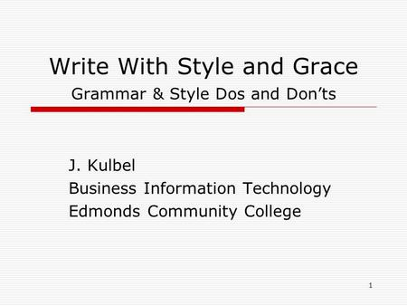 1 Write With Style and Grace Grammar & Style Dos and Don'ts J. Kulbel Business Information Technology Edmonds Community College.