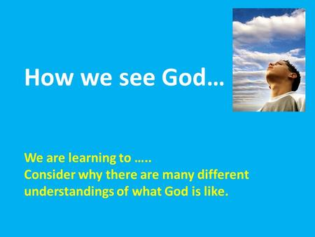 How we see God… We are learning to ….. Consider why there are many different understandings of what God is like.