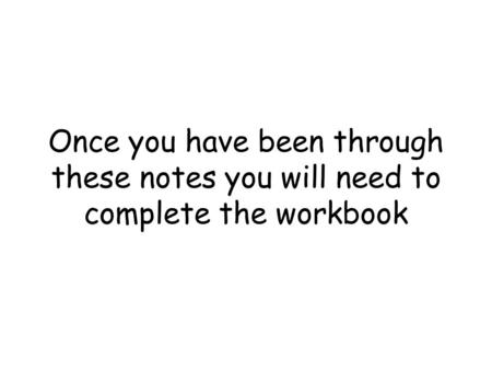 Once you have been through these notes you will need to complete the workbook.