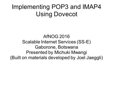 Implementing POP3 and IMAP4 Using Dovecot AfNOG 2016 Scalable Internet Services (SS-E) Gaborone, Botswana Presented by Michuki Mwangi (Built on materials.