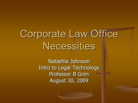 Corporate Law Office Necessities Natashia Johnson Intro to Legal Technology Professor B Grim August 30, 2009.