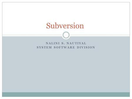 NALINI S. NAUTIYAL SYSTEM SOFTWARE DIVISION Subversion.
