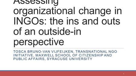 Assessing organizational change in INGOs: the ins and outs of an outside-in perspective TOSCA BRUNO-VAN VIJFEIJKEN, TRANSNATIONAL NGO INITIATIVE, MAXWELL.