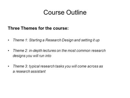Course Outline Three Themes for the course: Theme 1: Starting a Research Design and setting it up Theme 2: in-depth lectures on the most common research.