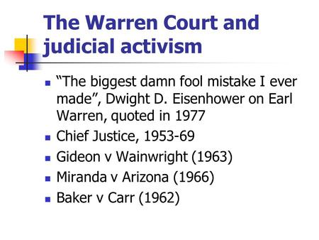"The Warren Court and judicial activism ""The biggest damn fool mistake I ever made"", Dwight D. Eisenhower on Earl Warren, quoted in 1977 Chief Justice,"
