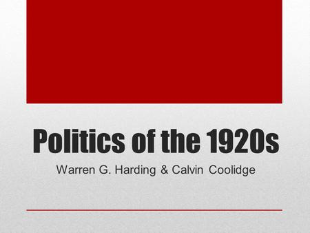 Politics of the 1920s Warren G. Harding & Calvin Coolidge.
